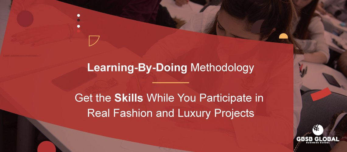 Learning-by-doing Methodology. Participate in Real Fashion and Luxury Projects